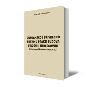 GRAĐANSKO I PRIVREDNO PRAVO U PRAKSI SUDOVA U BOSNI I HERCEGOVINI (aktuelna Sudska Praksa 2013-2016. Godine)